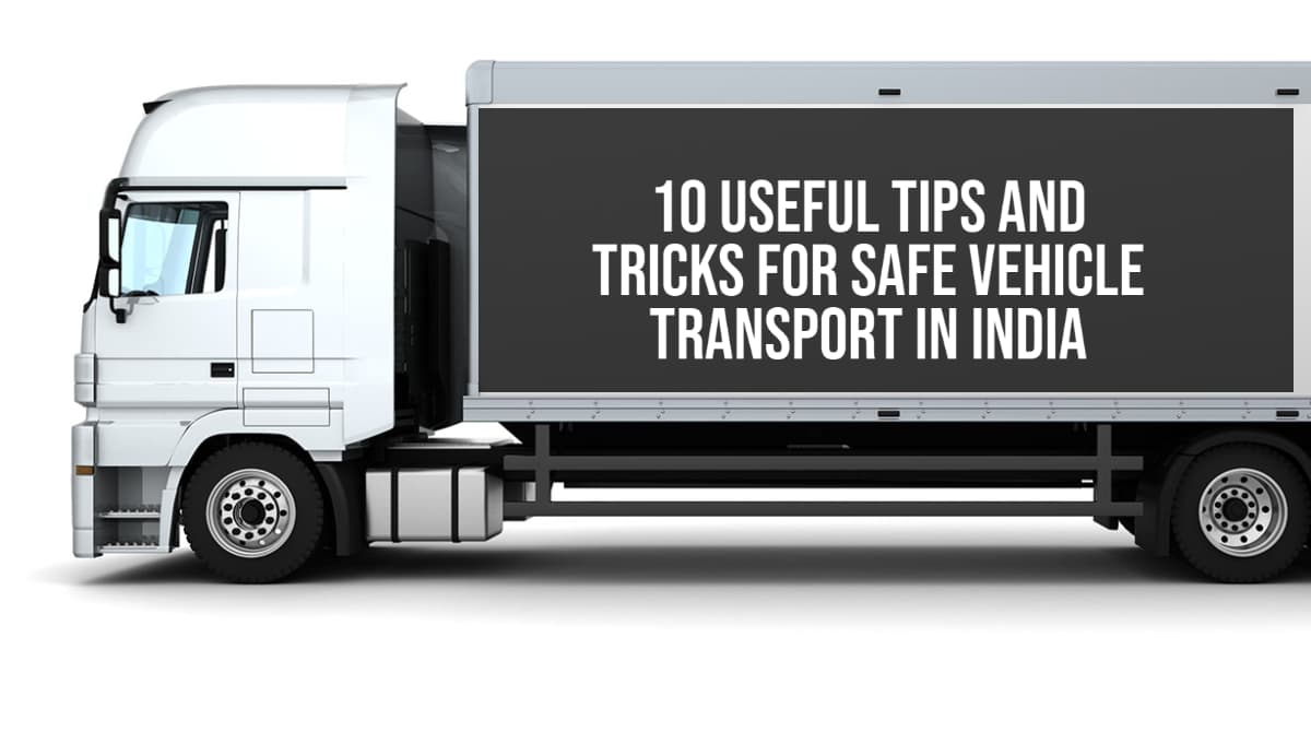 Tips And Tricks For Safe Vehicle Transport In India!