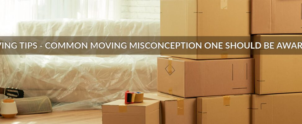 Moving Tips – Common Moving Misconception One Should Be Aware Of