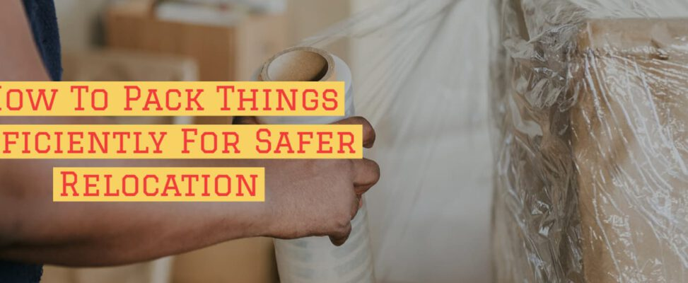Packaging Tips: How To Pack Things Efficiently For Safer Relocation