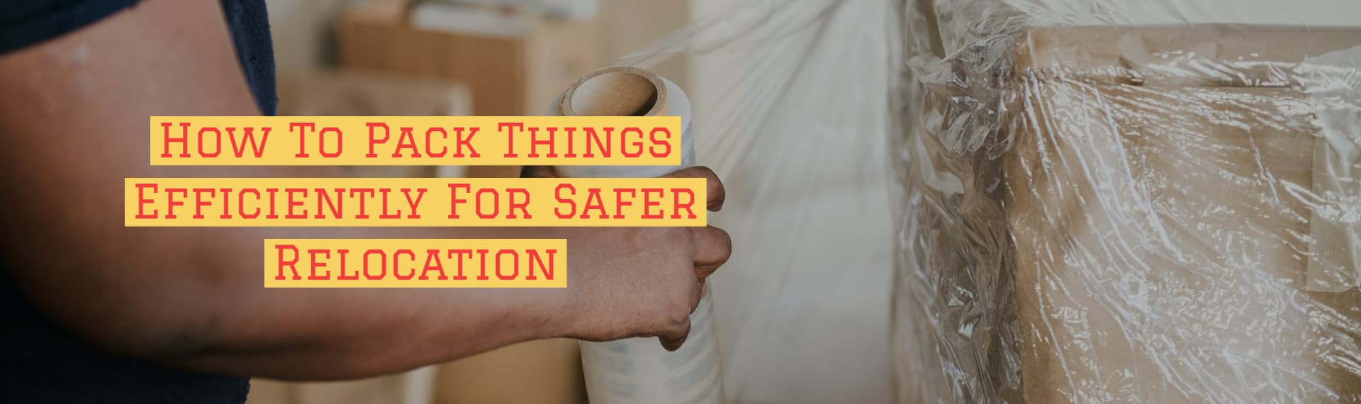 How To Pack Things Efficiently For Safer Relocation