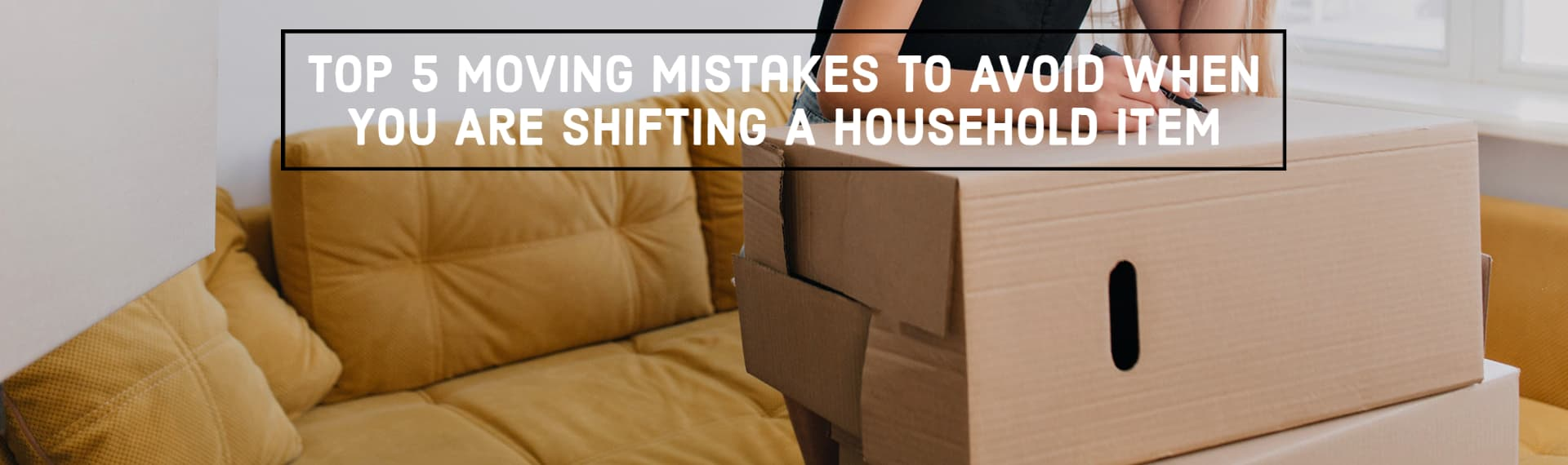 Top 5 Moving Mistakes To Avoid When You Are Shifting A Household Item