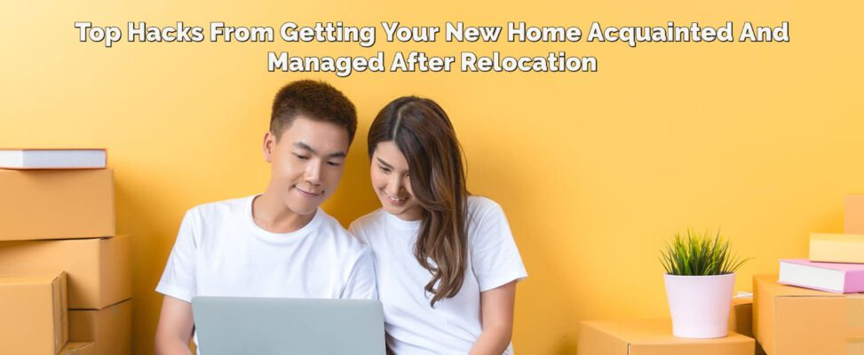 Moving Tips – Your New Home Acquainted And Managed After Relocation